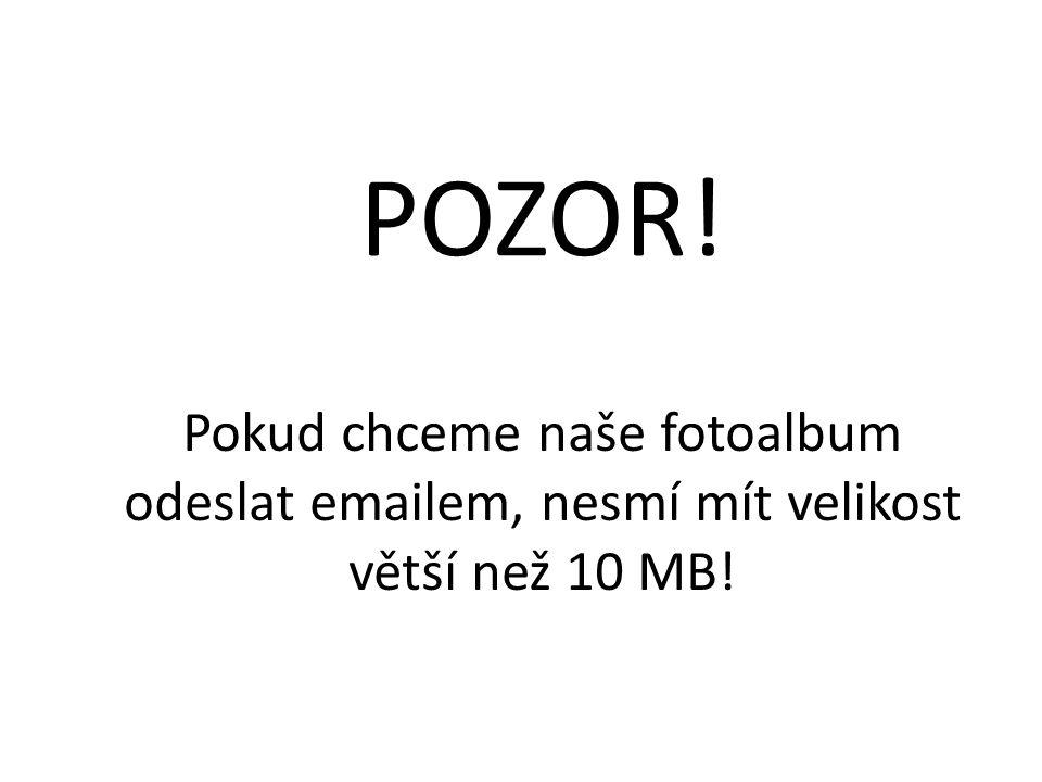 Pokud chceme naše fotoalbum odeslat emailem, nesmí mít velikost větší než 10 MB! POZOR!
