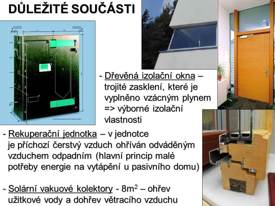 - Rekuperační jednotka – v jednotce je příchozí čerstvý vzduch ohříván odváděným je příchozí čerstvý vzduch ohříván odváděným vzduchem odpadním (hlavní princip malé vzduchem odpadním (hlavní princip malé potřeby energie na vytápění u pasivního domu) potřeby energie na vytápění u pasivního domu) - Solární vakuové kolektory - 8m 2 – ohřev užitkové vody a dohřev větracího vzduchu užitkové vody a dohřev větracího vzduchu DŮLEŽITÉ SOUČÁSTI - Dřevěná izolační okna – trojité zasklení, které je trojité zasklení, které je vyplněno vzácným plynem vyplněno vzácným plynem => výborné izolační => výborné izolační vlastnosti vlastnosti