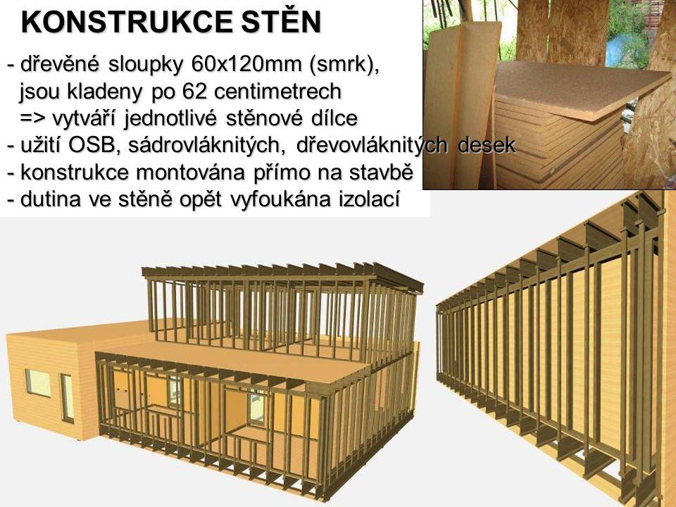 KONSTRUKCE STĚN - dřevěné sloupky 60x120mm (smrk), jsou kladeny po 62 centimetrech jsou kladeny po 62 centimetrech => vytváří jednotlivé stěnové dílce => vytváří jednotlivé stěnové dílce - užití OSB, sádrovláknitých, dřevovláknitých desek - konstrukce montována přímo na stavbě - dutina ve stěně opět vyfoukána izolací