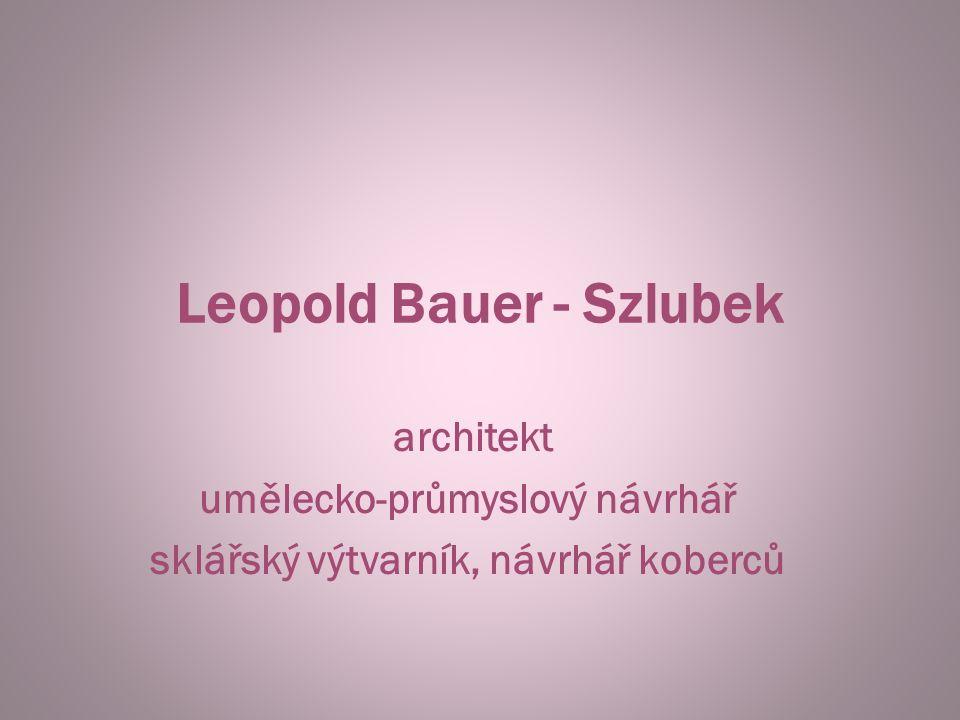 Leopold Bauer - Szlubek architekt umělecko-průmyslový návrhář sklářský výtvarník, návrhář koberců