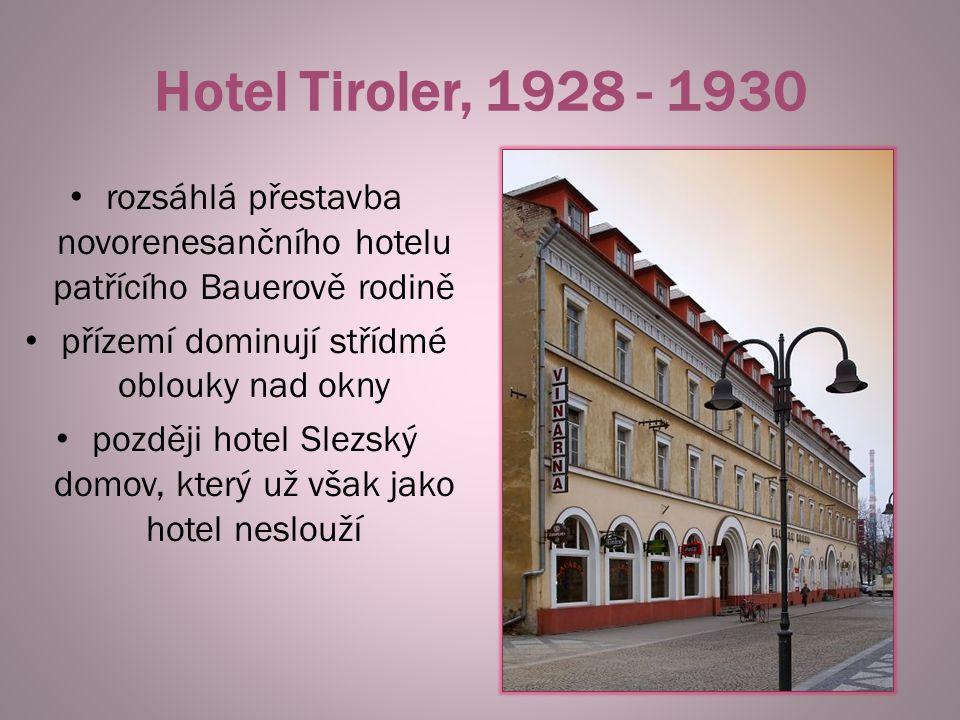 Hotel Tiroler, 1928 - 1930 rozsáhlá přestavba novorenesančního hotelu patřícího Bauerově rodině přízemí dominují střídmé oblouky nad okny později hote