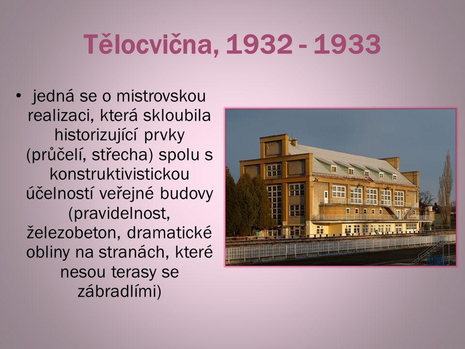 Tělocvična, 1932 - 1933 jedná se o mistrovskou realizaci, která skloubila historizující prvky (průčelí, střecha) spolu s konstruktivistickou účelností