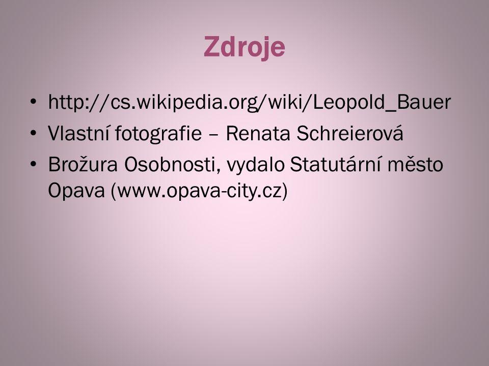 Zdroje http://cs.wikipedia.org/wiki/Leopold_Bauer Vlastní fotografie – Renata Schreierová Brožura Osobnosti, vydalo Statutární město Opava (www.opava-