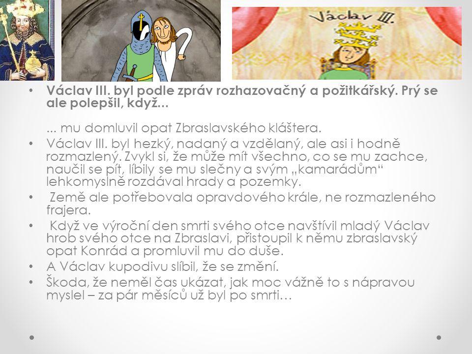 Václav III. byl podle zpráv rozhazovačný a požitkářský. Prý se ale polepšil, když...... mu domluvil opat Zbraslavského kláštera. Václav III. byl hezký