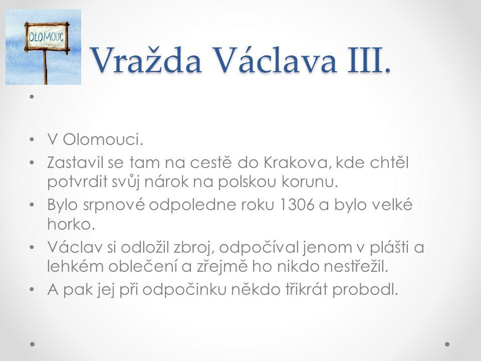 Vražda Václava III. V Olomouci. Zastavil se tam na cestě do Krakova, kde chtěl potvrdit svůj nárok na polskou korunu. Bylo srpnové odpoledne roku 1306
