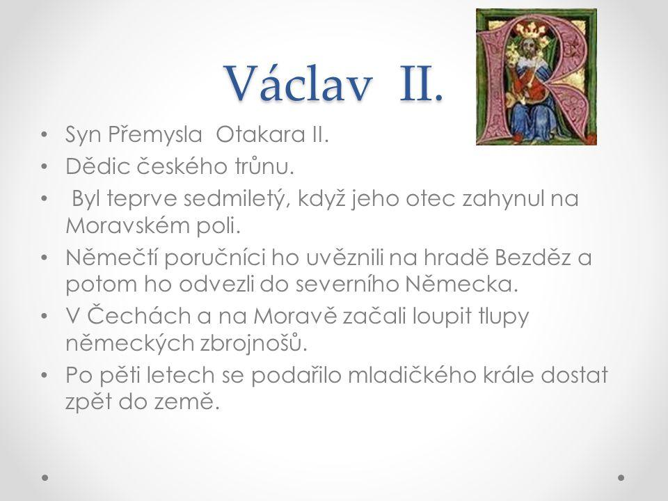 Václav II. Syn Přemysla Otakara II. Dědic českého trůnu. Byl teprve sedmiletý, když jeho otec zahynul na Moravském poli. Němečtí poručníci ho uvěznili