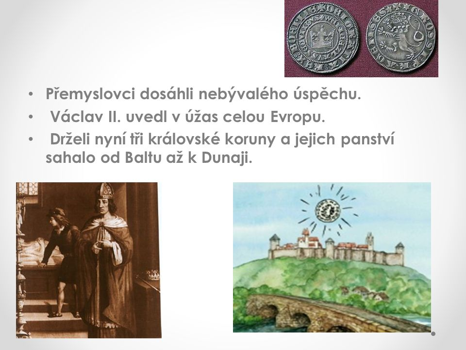 Přemyslovci dosáhli nebývalého úspěchu. Václav II. uvedl v úžas celou Evropu. Drželi nyní tři královské koruny a jejich panství sahalo od Baltu až k D