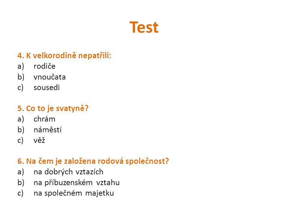Test 4. K velkorodině nepatřili: a)rodiče b)vnoučata c)sousedi 5. Co to je svatyně? a)chrám b)náměstí c)věž 6. Na čem je založena rodová společnost? a
