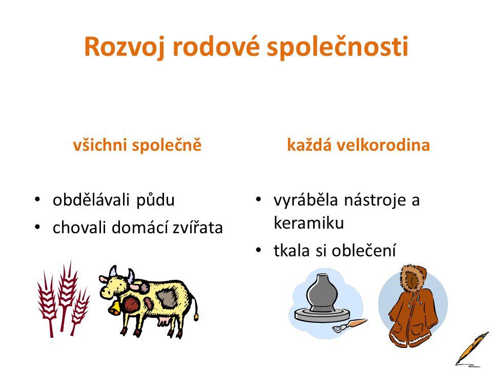 Rozvoj rodové společnosti všichni společně obdělávali půdu chovali domácí zvířata každá velkorodina vyráběla nástroje a keramiku tkala si oblečení
