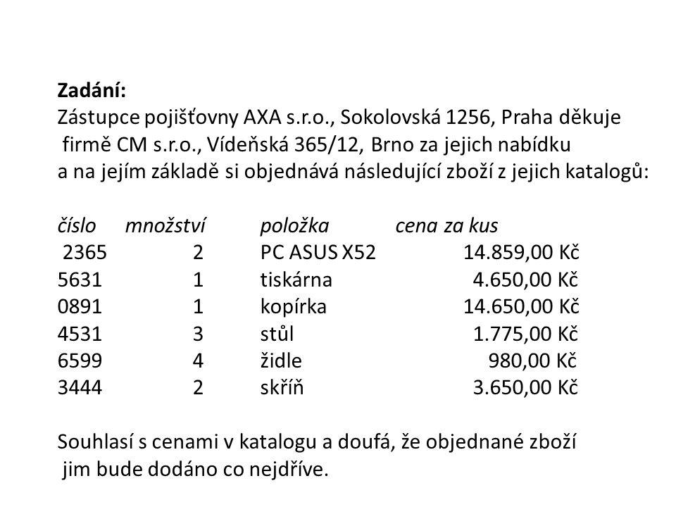 Zadání: Zástupce pojišťovny AXA s.r.o., Sokolovská 1256, Praha děkuje firmě CM s.r.o., Vídeňská 365/12, Brno za jejich nabídku a na jejím základě si objednává následující zboží z jejich katalogů: číslomnožstvípoložkacena za kus 23652PC ASUS X5214.859,00 Kč 56311tiskárna 4.650,00 Kč 08911kopírka14.650,00 Kč 45313stůl 1.775,00 Kč 65994židle 980,00 Kč 34442skříň 3.650,00 Kč Souhlasí s cenami v katalogu a doufá, že objednané zboží jim bude dodáno co nejdříve.