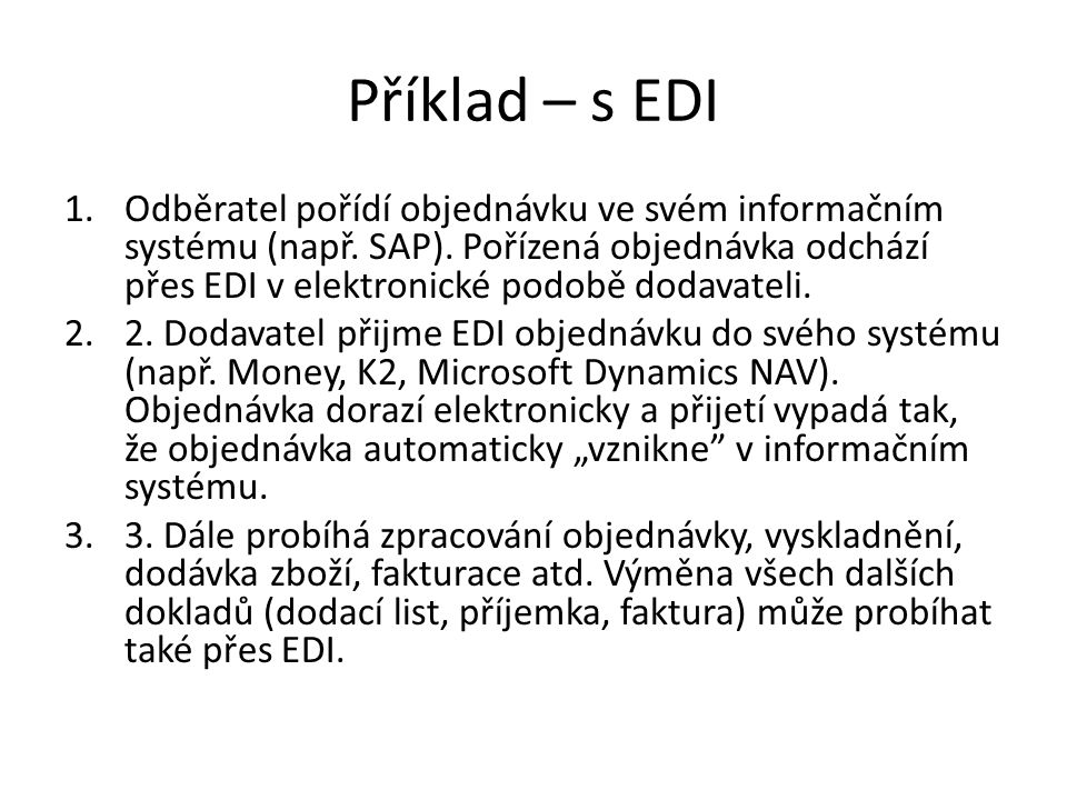 Příklad – s EDI 1.Odběratel pořídí objednávku ve svém informačním systému (např. SAP). Pořízená objednávka odchází přes EDI v elektronické podobě doda