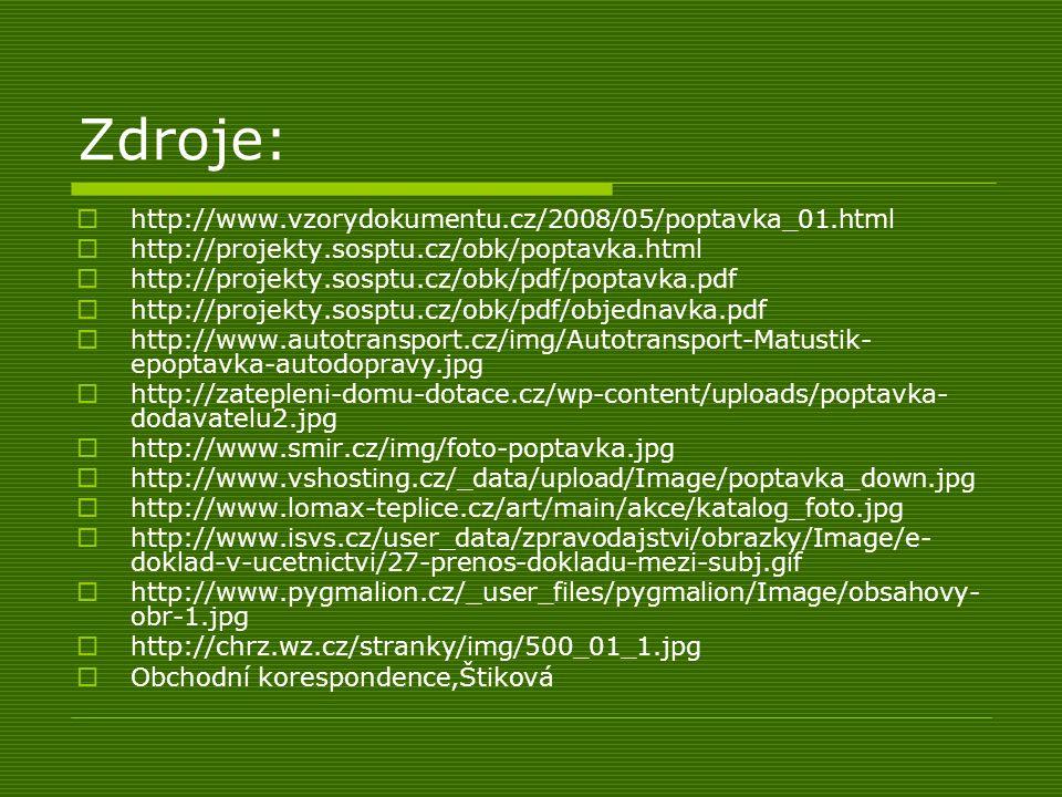 Zdroje:  http://www.vzorydokumentu.cz/2008/05/poptavka_01.html  http://projekty.sosptu.cz/obk/poptavka.html  http://projekty.sosptu.cz/obk/pdf/poptavka.pdf  http://projekty.sosptu.cz/obk/pdf/objednavka.pdf  http://www.autotransport.cz/img/Autotransport-Matustik- epoptavka-autodopravy.jpg  http://zatepleni-domu-dotace.cz/wp-content/uploads/poptavka- dodavatelu2.jpg  http://www.smir.cz/img/foto-poptavka.jpg  http://www.vshosting.cz/_data/upload/Image/poptavka_down.jpg  http://www.lomax-teplice.cz/art/main/akce/katalog_foto.jpg  http://www.isvs.cz/user_data/zpravodajstvi/obrazky/Image/e- doklad-v-ucetnictvi/27-prenos-dokladu-mezi-subj.gif  http://www.pygmalion.cz/_user_files/pygmalion/Image/obsahovy- obr-1.jpg  http://chrz.wz.cz/stranky/img/500_01_1.jpg  Obchodní korespondence,Štiková