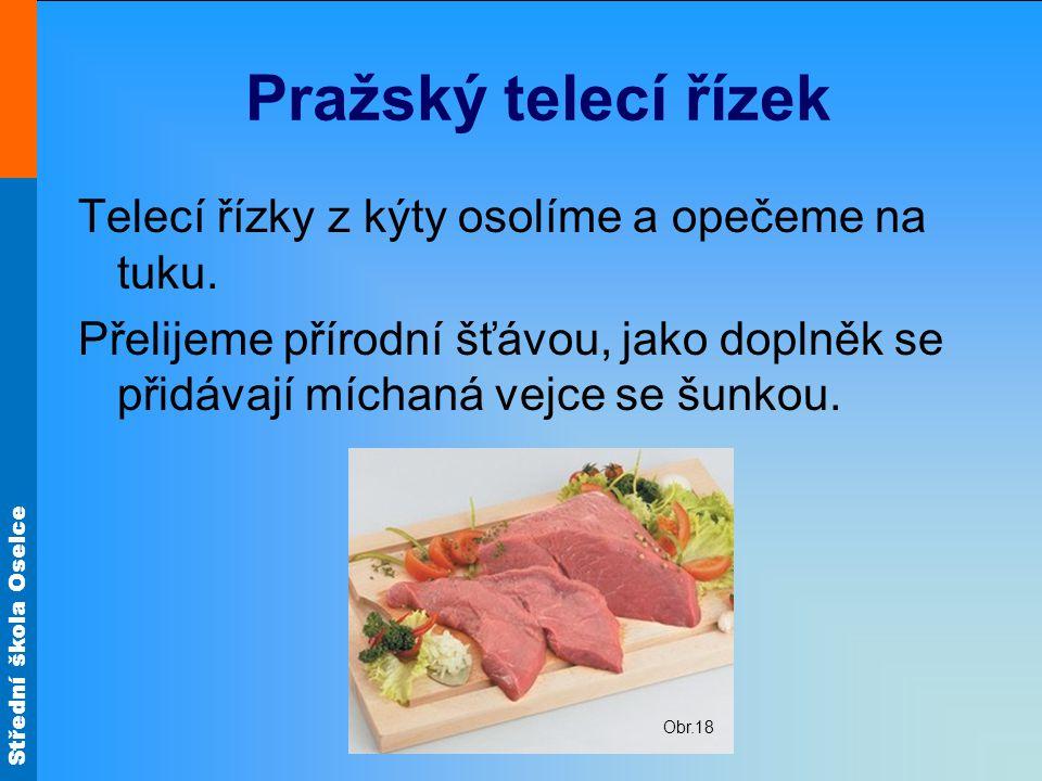 Střední škola Oselce Pražský telecí řízek Telecí řízky z kýty osolíme a opečeme na tuku. Přelijeme přírodní šťávou, jako doplněk se přidávají míchaná