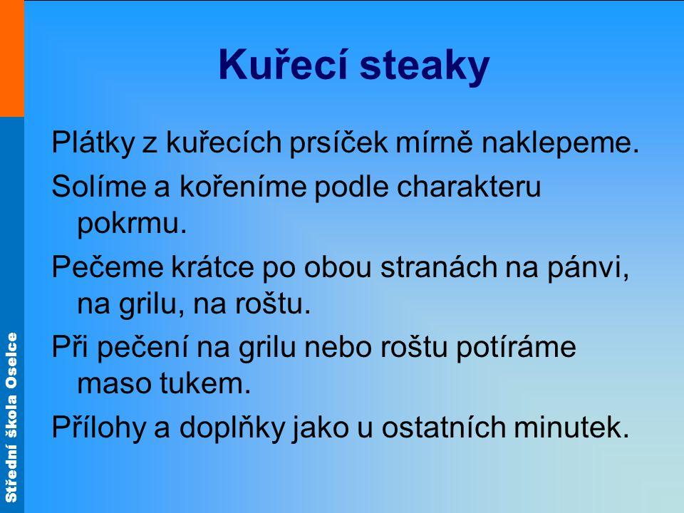 Střední škola Oselce Kuřecí steaky Plátky z kuřecích prsíček mírně naklepeme. Solíme a kořeníme podle charakteru pokrmu. Pečeme krátce po obou stranác