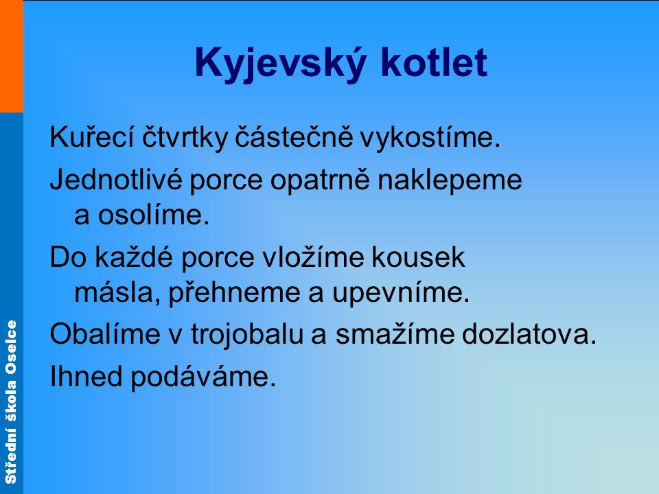 Střední škola Oselce Kyjevský kotlet Kuřecí čtvrtky částečně vykostíme. Jednotlivé porce opatrně naklepeme a osolíme. Do každé porce vložíme kousek má