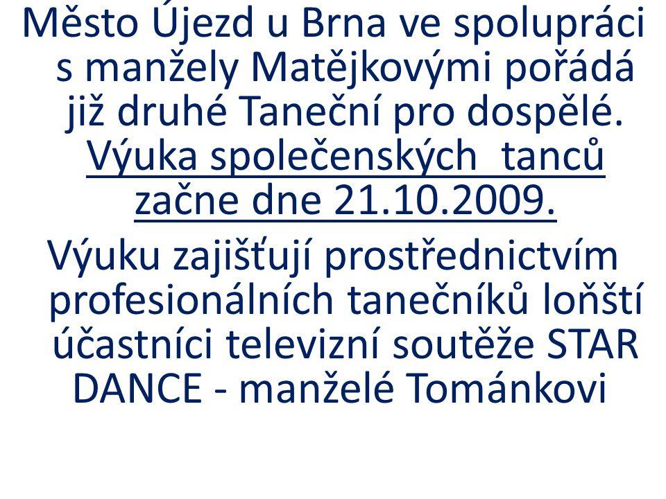Město Újezd u Brna ve spolupráci s manžely Matějkovými pořádá již druhé Taneční pro dospělé. Výuka společenských tanců začne dne 21.10.2009. Výuku zaj