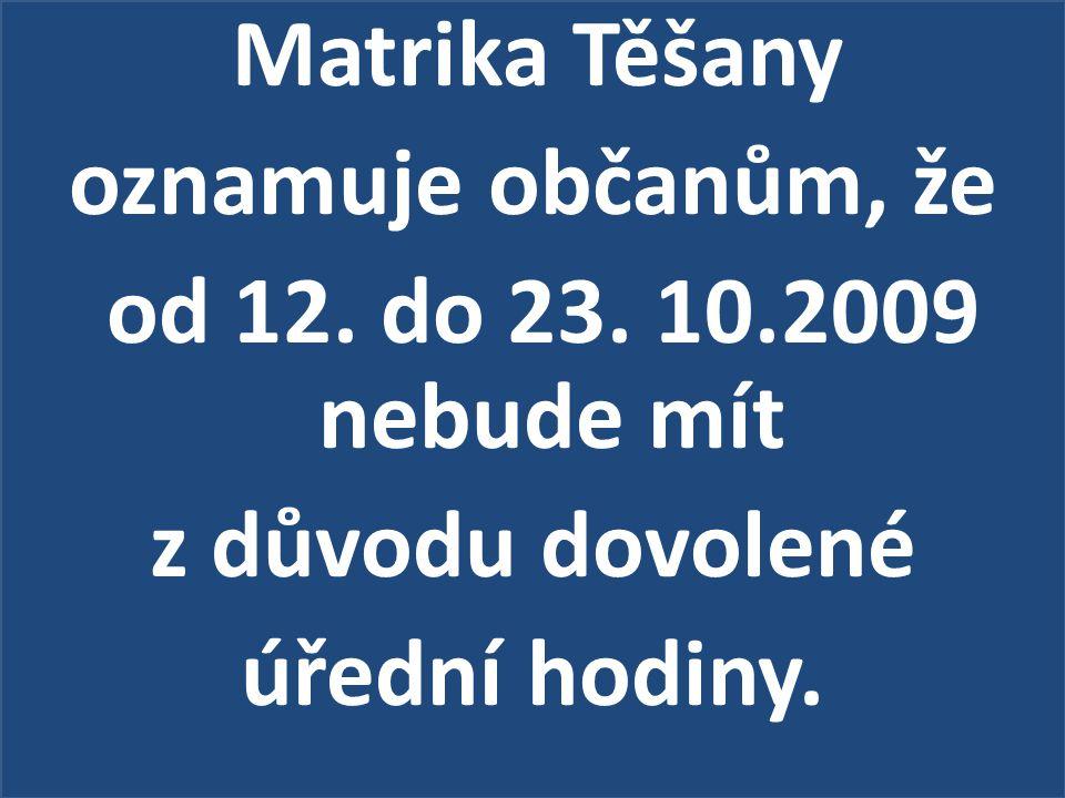 Matrika Těšany oznamuje občanům, že od 12. do 23. 10.2009 nebude mít z důvodu dovolené úřední hodiny.