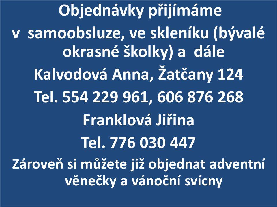 Objednávky přijímáme v samoobsluze, ve skleníku (bývalé okrasné školky) a dále Kalvodová Anna, Žatčany 124 Tel.