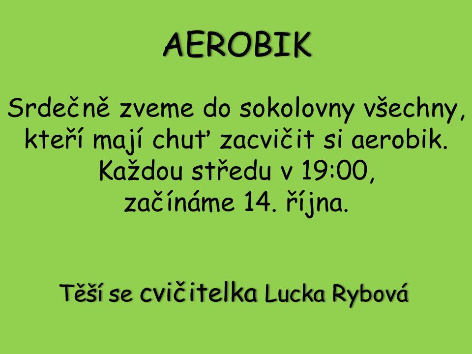 AEROBIK Srdečně zveme do sokolovny všechny, kteří mají chuť zacvičit si aerobik. Každou středu v 19:00, začínáme 14. října. Těší se cvičitelka Lucka R
