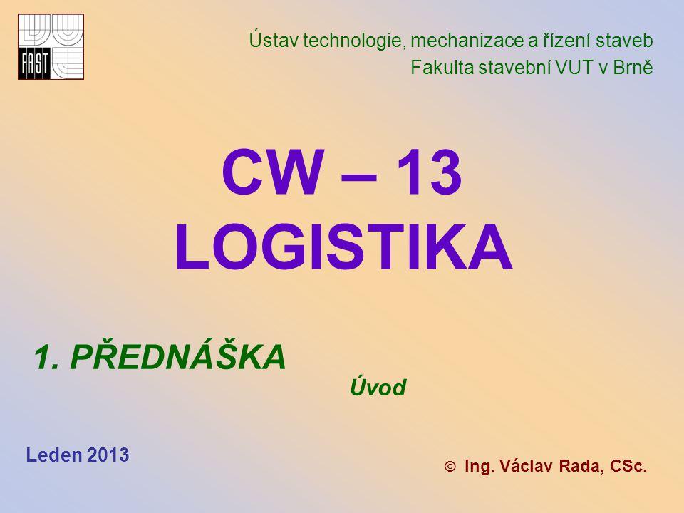 CW – 13 LOGISTIKA Ústav technologie, mechanizace a řízení staveb Fakulta stavební VUT v Brně © Ing.