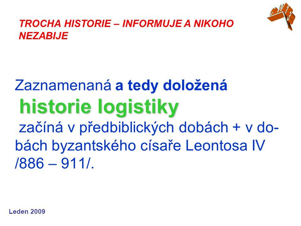 Leden 2009 historie logistiky Zaznamenaná a tedy doložená historie logistiky začíná v předbiblických dobách + v do- bách byzantského císaře Leontosa IV /886 – 911/.
