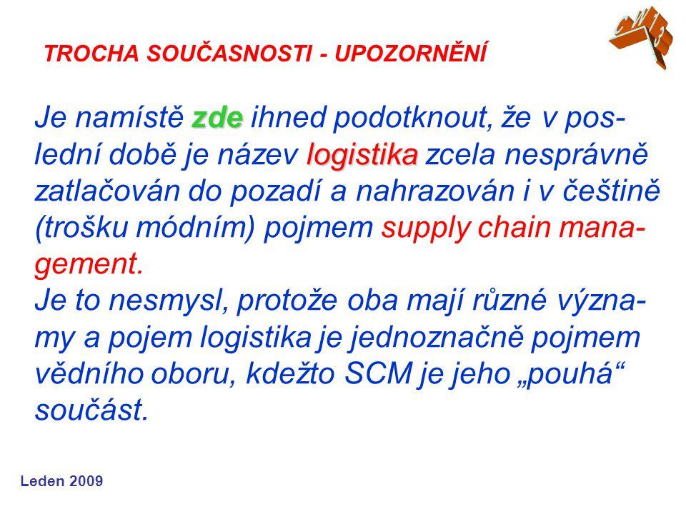 Leden 2009 zde logistika Je namístě zde ihned podotknout, že v pos- lední době je název logistika zcela nesprávně zatlačován do pozadí a nahrazován i v češtině (trošku módním) pojmem supply chain mana- gement.