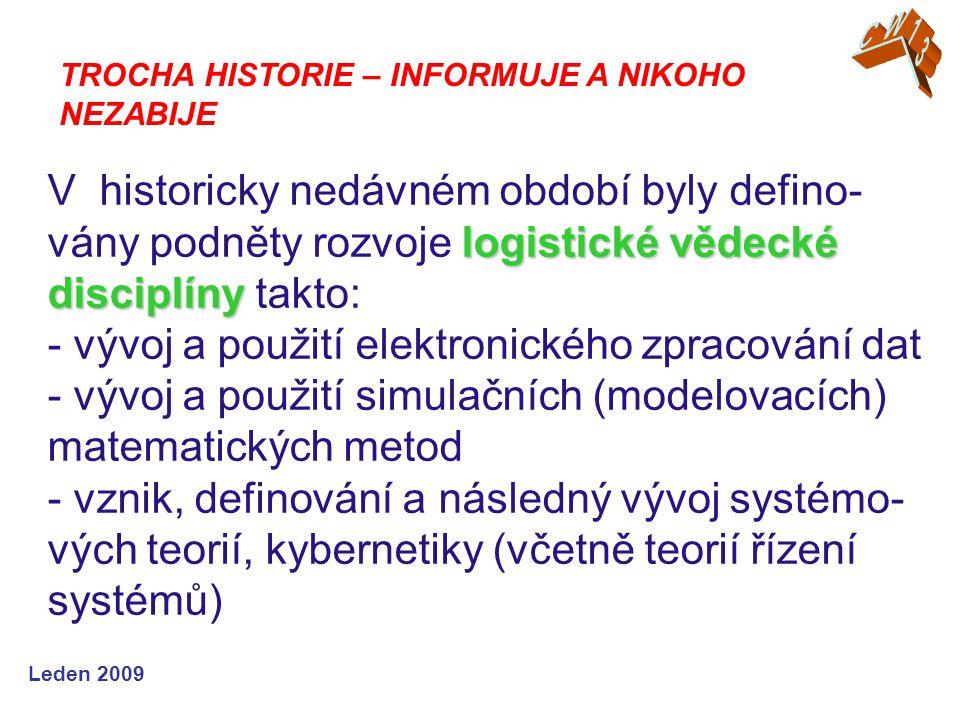 Leden 2009 logistické vědecké disciplíny V historicky nedávném období byly defino- vány podněty rozvoje logistické vědecké disciplíny takto: - vývoj a použití elektronického zpracování dat - vývoj a použití simulačních (modelovacích) matematických metod - vznik, definování a následný vývoj systémo- vých teorií, kybernetiky (včetně teorií řízení systémů) TROCHA HISTORIE – INFORMUJE A NIKOHO NEZABIJE