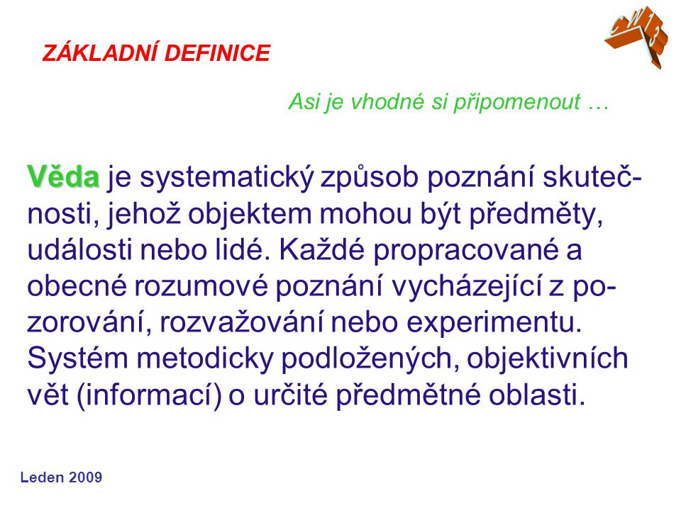 Leden 2009 Věda Věda je systematický způsob poznání skuteč- nosti, jehož objektem mohou být předměty, události nebo lidé.