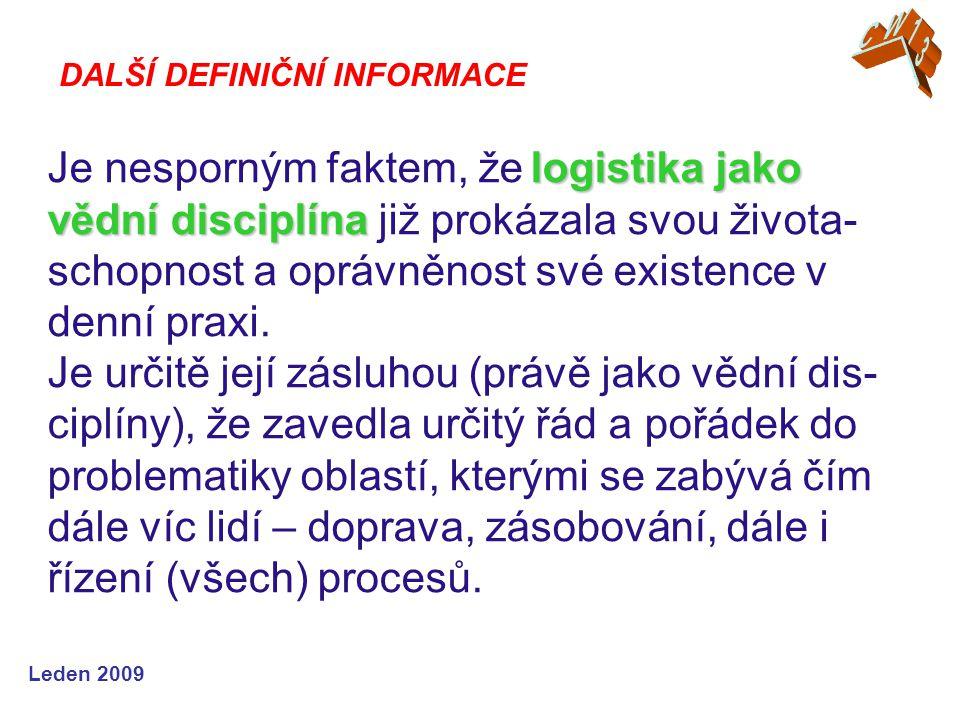 Leden 2009 logistika jako vědní disciplína Je nesporným faktem, že logistika jako vědní disciplína již prokázala svou života- schopnost a oprávněnost své existence v denní praxi.