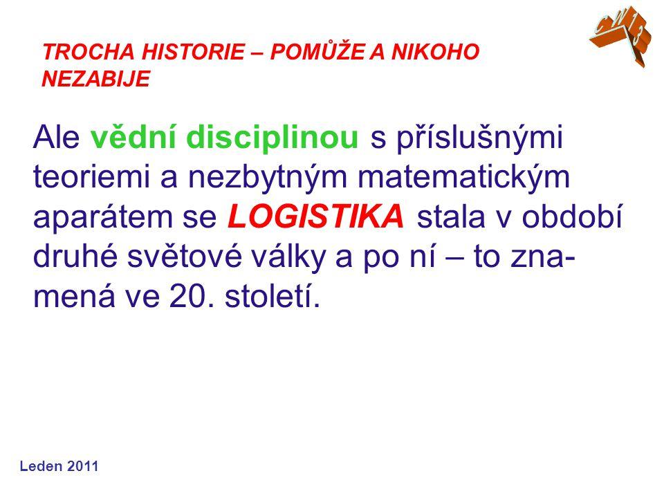 Leden 2011 Ale vědní disciplinou s příslušnými teoriemi a nezbytným matematickým aparátem se LOGISTIKA stala v období druhé světové války a po ní – to zna- mená ve 20.
