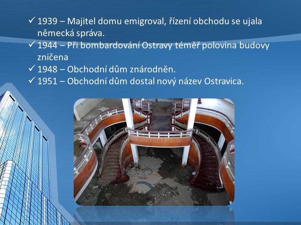 1939 – Majitel domu emigroval, řízení obchodu se ujala německá správa. 1944 – Při bombardování Ostravy téměř polovina budovy zničena 1948 – Obchodní d