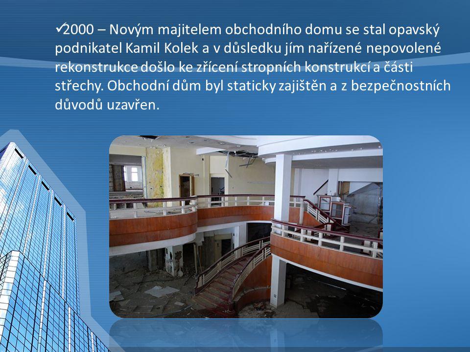 2000 – Novým majitelem obchodního domu se stal opavský podnikatel Kamil Kolek a v důsledku jím nařízené nepovolené rekonstrukce došlo ke zřícení strop