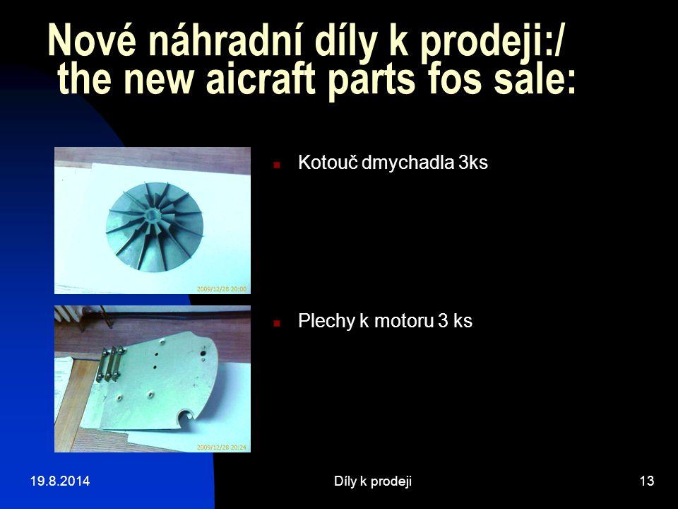 19.8.2014Díly k prodeji13 Nové náhradní díly k prodeji:/ the new aicraft parts fos sale: Plechy k motoru 3 ks Kotouč dmychadla 3ks
