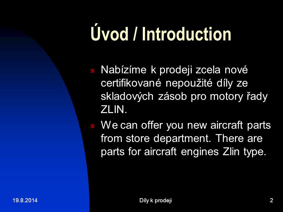 19.8.2014Díly k prodeji2 Úvod / Introduction Nabízíme k prodeji zcela nové certifikované nepoužité díly ze skladových zásob pro motory řady ZLIN. We c