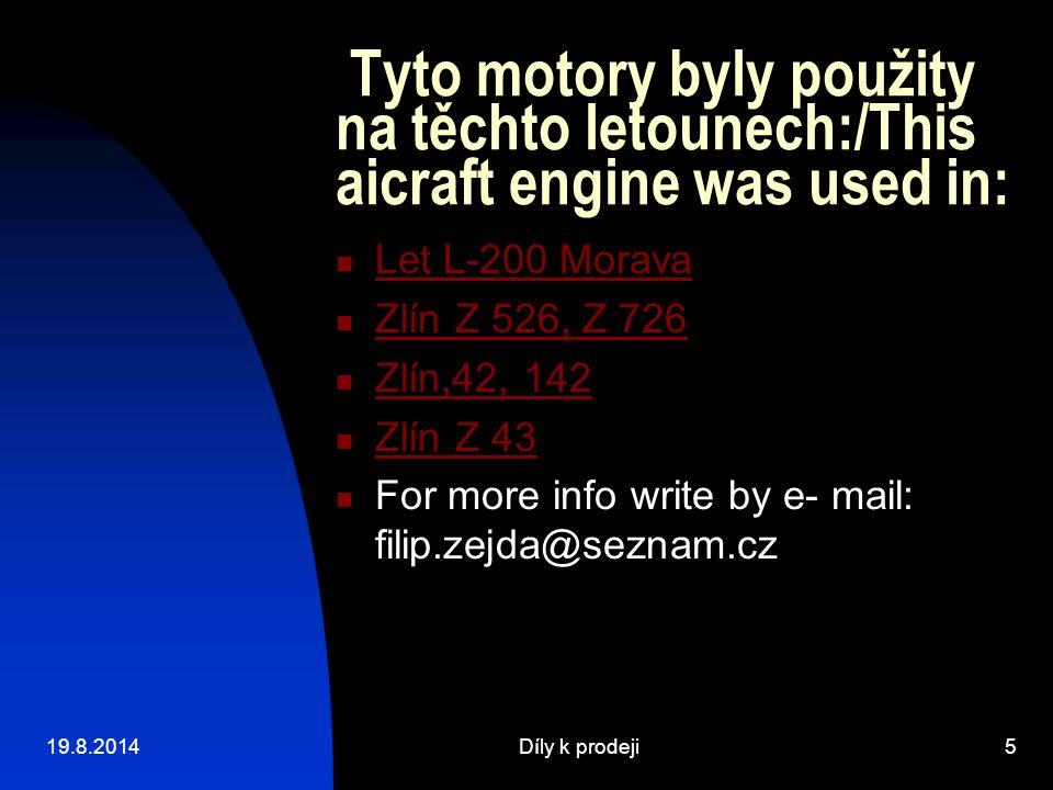 19.8.2014Díly k prodeji6 Náhradní díly k prodeji:/ the aicraft parts fos sale: Sestava pístu válce a pístních kroužků komplet pro celý motor pro šestiválcový / Collect 6 pistons, 6 cilinders, 18 piston rings a pro čtyřválcový / Collect for 4 cilinders engine :4 pistons,4 cilinders, 12 piston rings Píst pro motory řady Zlin The piston for types Zlin aicrafts