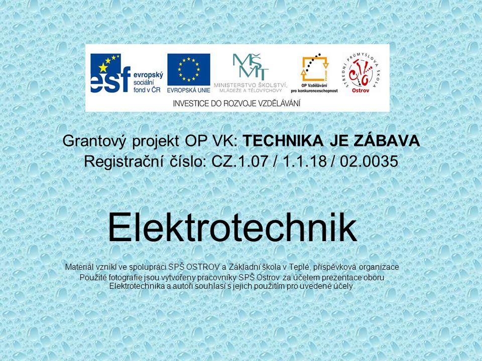 Grantový projekt OP VK: TECHNIKA JE ZÁBAVA Registrační číslo: CZ.1.07 / 1.1.18 / 02.0035 Elektrotechnik Materiál vznikl ve spolupráci SPŠ OSTROV a Zák