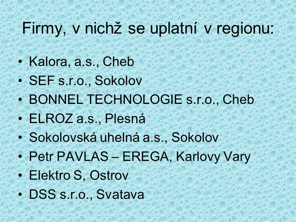 Firmy, v nichž se uplatní v regionu: Kalora, a.s., Cheb SEF s.r.o., Sokolov BONNEL TECHNOLOGIE s.r.o., Cheb ELROZ a.s., Plesná Sokolovská uhelná a.s., Sokolov Petr PAVLAS – EREGA, Karlovy Vary Elektro S, Ostrov DSS s.r.o., Svatava