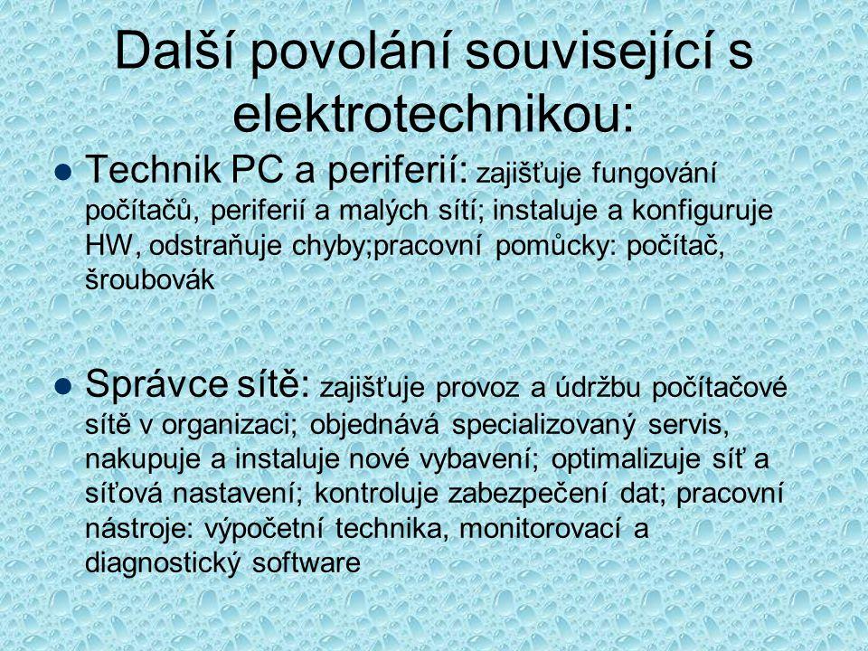 Další povolání související s elektrotechnikou: Technik PC a periferií: zajišťuje fungování počítačů, periferií a malých sítí; instaluje a konfiguruje HW, odstraňuje chyby;pracovní pomůcky: počítač, šroubovák Správce sítě: zajišťuje provoz a údržbu počítačové sítě v organizaci; objednává specializovaný servis, nakupuje a instaluje nové vybavení; optimalizuje síť a síťová nastavení; kontroluje zabezpečení dat; pracovní nástroje: výpočetní technika, monitorovací a diagnostický software