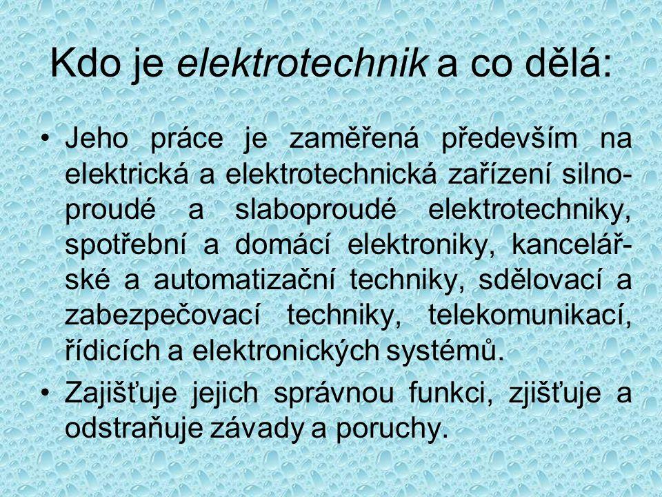Kdo je elektrotechnik a co dělá: Jeho práce je zaměřená především na elektrická a elektrotechnická zařízení silno- proudé a slaboproudé elektrotechniky, spotřební a domácí elektroniky, kancelář- ské a automatizační techniky, sdělovací a zabezpečovací techniky, telekomunikací, řídicích a elektronických systémů.