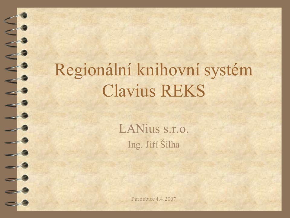 Pardubice 4.4.2007 Regionální knihovní systém Clavius REKS LANius s.r.o. Ing. Jiří Šilha