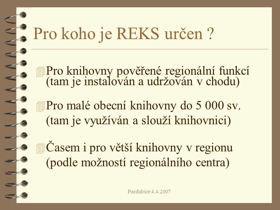 Pardubice 4.4.2007 Výhody REKS 4 jednoduchost pro obsluhu obsahuje volitelně pouze základní často používané funkce 4 bezpečnost dat všechna data jsou na centrálním serveru (centrální zálohování dat) 4 automatický vznik regionálního katalogu všech typů dokumentů (i regionální osobnosti) 4 podstatné ulehčení půjčování výměnných souborů a provádění revizí fondů 4 unifikace katalogizačních záznamů v rámci regionu - záznam doplňuje regionální centrum