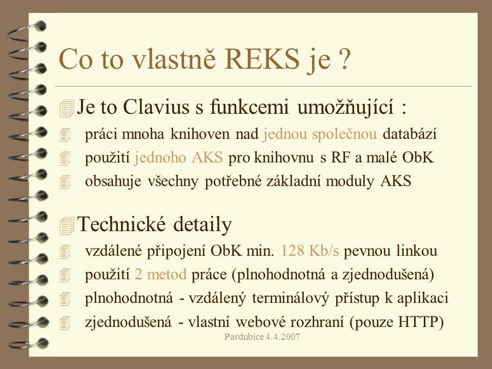 Pardubice 4.4.2007 Co to vlastně REKS je ? 4 Je to Clavius s funkcemi umožňující : 4 práci mnoha knihoven nad jednou společnou databází 4 použití jedn