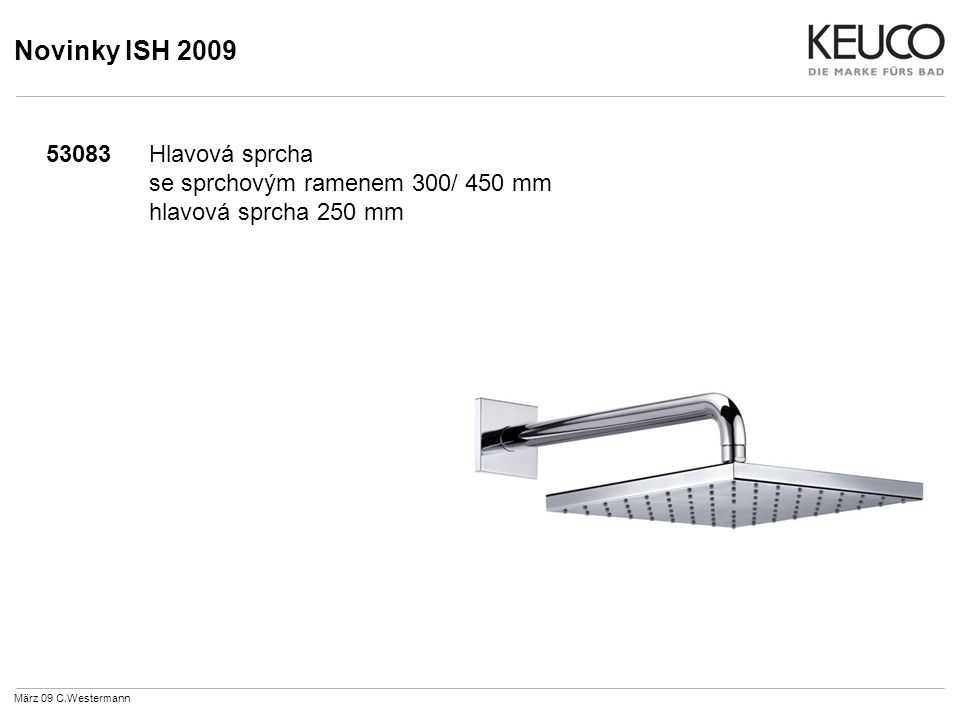 Novinky ISH 2009 53083Hlavová sprcha se sprchovým ramenem 300/ 450 mm hlavová sprcha 250 mm März 09 C.Westermann