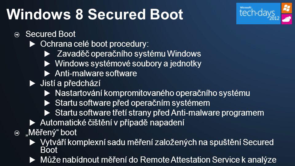 """Secured Boot  Ochrana celé boot procedury:  Zavaděč operačního systému Windows  Windows systémové soubory a jednotky  Anti-malware software  Jistí a předchází  Nastartování kompromitovaného operačního systému  Startu software před operačním systémem  Startu software třetí strany před Anti-malware programem  Automatické čištění v případě napadení """"Měřený boot  Vytváří komplexní sadu měření založených na spuštění Secured Boot  Může nabídnout měření do Remote Attestation Service k analýze Windows 8 Secured Boot"""