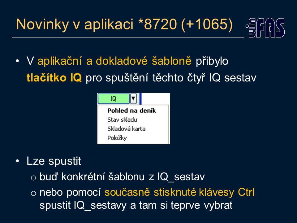 Novinky v aplikaci *8720 (+1065) V aplikační a dokladové šabloně přibylo tlačítko IQ pro spuštění těchto čtyř IQ sestav Lze spustit o buď konkrétní šablonu z IQ_sestav o nebo pomocí současně stisknuté klávesy Ctrl spustit IQ_sestavy a tam si teprve vybrat
