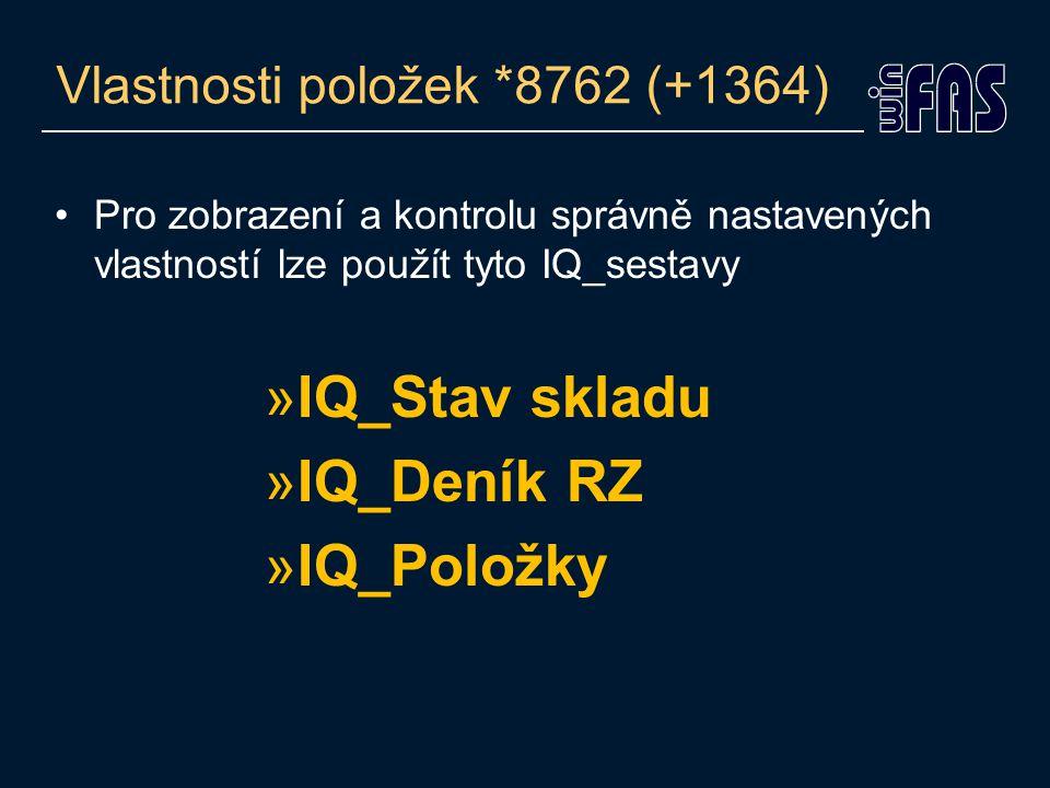 Vlastnosti položek *8762 (+1364) Pro zobrazení a kontrolu správně nastavených vlastností lze použít tyto IQ_sestavy »IQ_Stav skladu »IQ_Deník RZ »IQ_Položky
