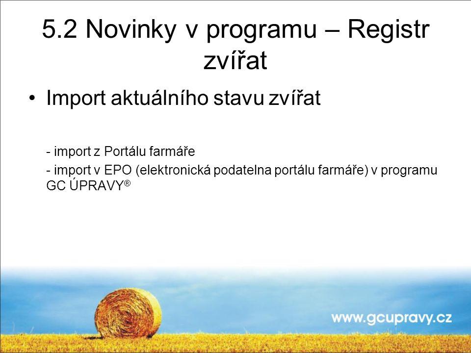 5.2 Novinky v programu – Registr zvířat Import aktuálního stavu zvířat - import z Portálu farmáře - import v EPO (elektronická podatelna portálu farmáře) v programu GC ÚPRAVY ®