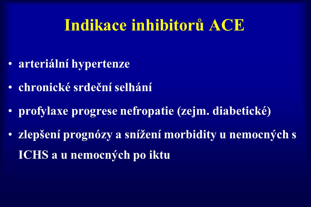 Indikace inhibitorů ACE arteriální hypertenze chronické srdeční selhání profylaxe progrese nefropatie (zejm. diabetické) zlepšení prognózy a snížení m