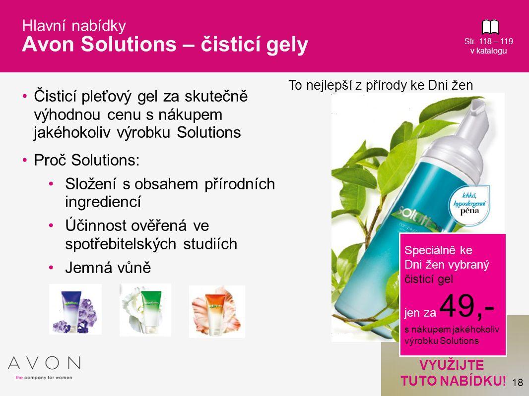 18 VYUŽIJTE TUTO NABÍDKU! Hlavní nabídky Avon Solutions – čisticí gely Čisticí pleťový gel za skutečně výhodnou cenu s nákupem jakéhokoliv výrobku Sol