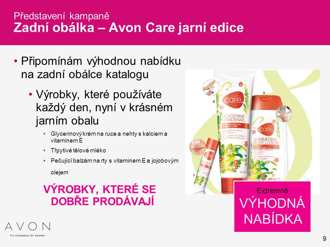 9 Představení kampaně Zadní obálka – Avon Care jarní edice Připomínám výhodnou nabídku na zadní obálce katalogu Výrobky, které používáte každý den, ny